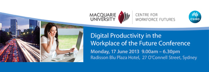 Digital Productivity in the Workplace of the Future Conference. Monday, 17 June 2013, 9am - 6:30pm. Radisson Blu Plaza Hotel, Sydney.